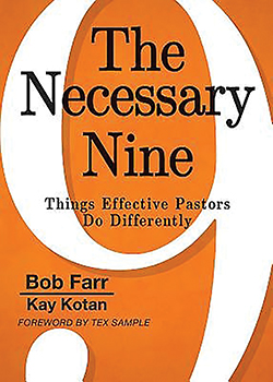 The Necessary Nine: Things Effective Pastors Do Differently By Bob Farr and Kay Kotan  The Necessary Nine contains nine simple axioms for effective pastoral and lay leadership for the church.  It will help the reader with the simple leadership strategies that — if practiced over and over and over — will change the effectiveness of their leadership, impacting the church and the world. [abingdonpress.com]